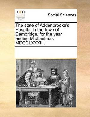 The State of Addenbrooke's Hospital in the Town of Cambridge, for the Year Ending Michaelmas MDCCLXXXIII.