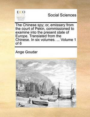 The Chinese Spy; Or, Emissary from the Court of Pekin, Commissioned to Examine Into the Present State of Europe. Translated from the Chinese. in Six Volumes. ... Volume 1 of 6