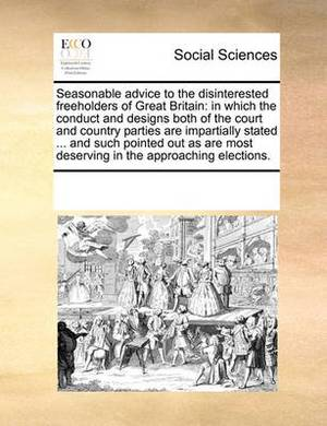 Seasonable Advice to the Disinterested Freeholders of Great Britain: In Which the Conduct and Designs Both of the Court and Country Parties Are Impartially Stated ... and Such Pointed Out as Are Most Deserving in the Approaching Elections.