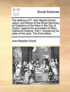 The Defence of F. John Baptist Girard, Jesuit, and Rector of the Royal Seminary of Chaplains of the Navy in the City of Toulon; Against the Accusation of Mary Catharine Cadiere. Part I. Containing His State of the Case. the Third Edition.