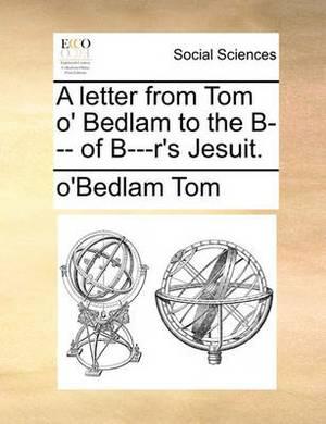 A Letter from Tom O' Bedlam to the B--- Of B---R's Jesuit.