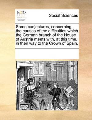 Some Conjectures, Concerning the Causes of the Difficulties Which the German Branch of the House of Austria Meets With, at This Time, in Their Way to the Crown of Spain.