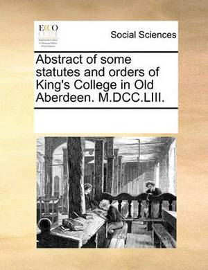 Abstract of Some Statutes and Orders of King's College in Old Aberdeen. M.DCC.LIII.