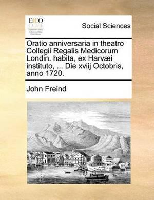 Oratio Anniversaria in Theatro Collegii Regalis Medicorum Londin. Habita, Ex Harv]i Instituto, ... Die Xviij Octobris, Anno 1720.