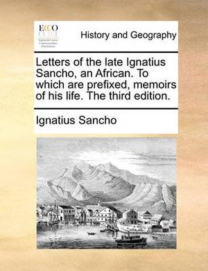 Letters of the Late Ignatius Sancho, an African. to Which Are Prefixed, Memoirs of His Life. the Third Edition.