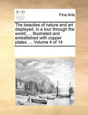 The Beauties of Nature and Art Displayed, in a Tour Through the World; ... Illustrated and Embellished with Copper Plates. ... Volume 4 of 14