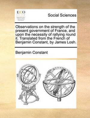 Observations on the Strength of the Present Government of France, and Upon the Necessity of Rallying Round It. Translated from the French of Benjamin Constant, by James Losh.