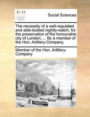 The Necessity of a Well-Regulated and Able-Bodied Nightly-Watch, for the Preservation of the Honourable City of London; ... by a Member of the Hon. Artillery-Company.