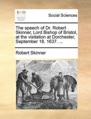 The Speech of Dr. Robert Skinner, Lord Bishop of Bristol, at the Visitation at Dorchester, September 18. 1637. ...