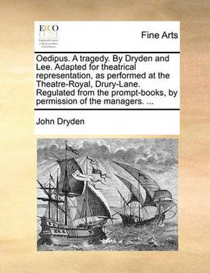 Oedipus. a Tragedy. by Dryden and Lee. Adapted for Theatrical Representation, as Performed at the Theatre-Royal, Drury-Lane. Regulated from the Prompt-Books, by Permission of the Managers. ...