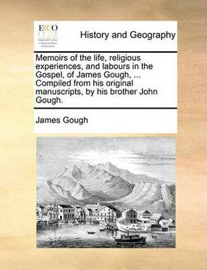 Memoirs of the Life, Religious Experiences, and Labours in the Gospel, of James Gough, ... Compiled from His Original Manuscripts, by His Brother John Gough.