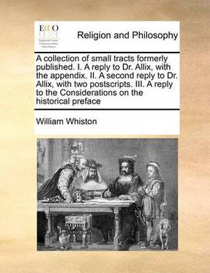 A Collection of Small Tracts Formerly Published. I. a Reply to Dr. Allix, with the Appendix. II. a Second Reply to Dr. Allix, with Two Postscripts. III. a Reply to the Considerations on the Historical Preface