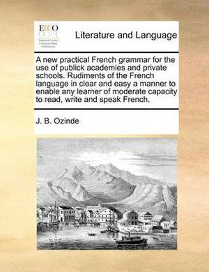 A New Practical French Grammar for the Use of Publick Academies and Private Schools. Rudiments of the French Language in Clear and Easy a Manner to Enable Any Learner of Moderate Capacity to Read, Write and Speak French.