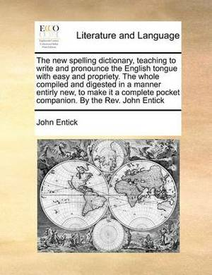 The New Spelling Dictionary, Teaching to Write and Pronounce the English Tongue with Easy and Propriety. the Whole Compiled and Digested in a Manner Entirly New, to Make It a Complete Pocket Companion. by the REV. John Entick