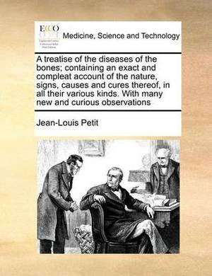 A Treatise of the Diseases of the Bones; Containing an Exact and Compleat Account of the Nature, Signs, Causes and Cures Thereof, in All Their Various Kinds. with Many New and Curious Observations