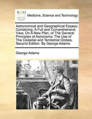 Astronomical and Geographical Essays: Containing, a Full and Comprehensive View, on a New Plan, of the General Principles of Astronomy. the Use of the Celestial and Terrestrial Globes. Second Edition. by George Adams
