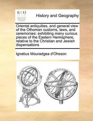 Oriental Antiquities, and General View of the Othoman Customs, Laws, and Ceremonies: Exhibiting Many Curious Pieces of the Eastern Hemisphere, Relative to the Christian and Jewish Dispensations