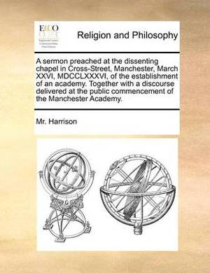 A Sermon Preached at the Dissenting Chapel in Cross-Street, Manchester, March XXVI, MDCCLXXXVI, of the Establishment of an Academy. Together with a Discourse Delivered at the Public Commencement of the Manchester Academy.