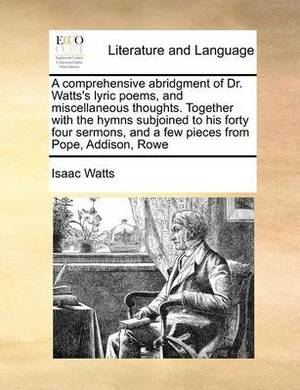 A Comprehensive Abridgment of Dr. Watts's Lyric Poems, and Miscellaneous Thoughts. Together with the Hymns Subjoined to His Forty Four Sermons, and a Few Pieces from Pope, Addison, Rowe