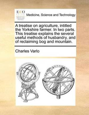 A Treatise on Agriculture, Intitled the Yorkshire Farmer. in Two Parts. This Treatise Explains the Several Useful Methods of Husbandry, and of Reclaiming Bog and Mountain.