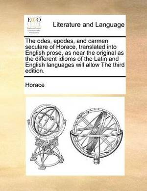 The Odes, Epodes, and Carmen Seculare of Horace, Translated Into English Prose, as Near the Original as the Different Idioms of the Latin and English Languages Will Allow the Third Edition.