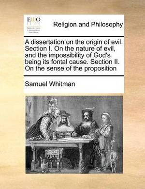 A Dissertation on the Origin of Evil. Section I. on the Nature of Evil, and the Impossibility of God's Being Its Fontal Cause. Section II. on the Sense of the Proposition