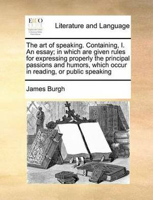 The Art of Speaking. Containing, I. an Essay; In Which Are Given Rules for Expressing Properly the Principal Passions and Humors, Which Occur in Reading, or Public Speaking