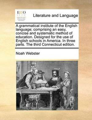 A Grammatical Institute of the English Language; Comprising an Easy, Concise and Systematic Method of Education. Designed for the Use of English Schools in America. in Three Parts. the Third Connecticut Edition.