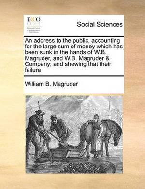 An Address to the Public, Accounting for the Large Sum of Money Which Has Been Sunk in the Hands of W.B. Magruder, and W.B. Magruder & Company; And S