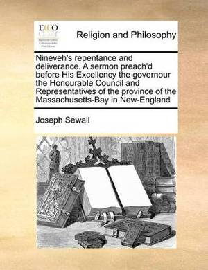Nineveh's Repentance and Deliverance. a Sermon Preach'd Before His Excellency the Governour the Honourable Council and Representatives of the Province of the Massachusetts-Bay in New-England