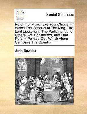 Reform or Ruin: Take Your Choice! in Which the Conduct of the King, the Lord Lieutenant, the Parliament and Others, Are Considered, and That Reform Pointed Out, Which Alone Can Save the Country