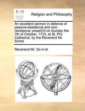 An Excellent Sermon in Defence of Passive-Obedience and Non-Resistance: Preach'd on Sunday the 7th of October, 1733, at St. PL's Cathedral, by the Reverend Mr. Scrlck