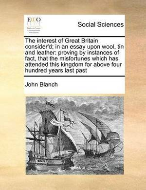 The Interest of Great Britain Consider'd; In an Essay Upon Wool, Tin and Leather: Proving by Instances of Fact, That the Misfortunes Which Has Attended This Kingdom for Above Four Hundred Years Last Past