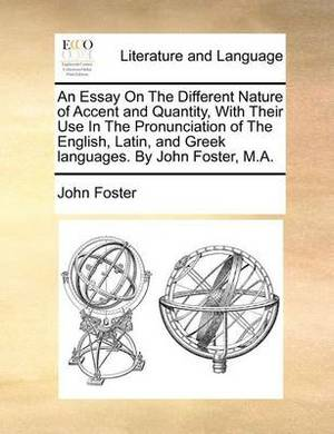 An Essay on the Different Nature of Accent and Quantity, with Their Use in the Pronunciation of the English, Latin, and Greek Languages. by John Foster, M.A.