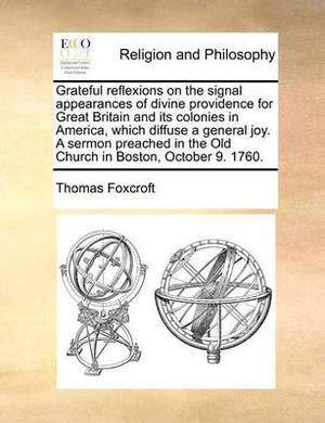 Grateful Reflexions on the Signal Appearances of Divine Providence for Great Britain and Its Colonies in America, Which Diffuse a General Joy. a Sermon Preached in the Old Church in Boston, October 9. 1760.
