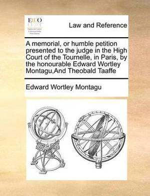 A Memorial, or Humble Petition Presented to the Judge in the High Court of the Tournelle, in Paris, by the Honourable Edward Wortley Montagu, and Th