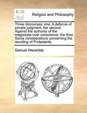 Three Discourses: One, a Defence of Private Judgment; The Second, Against the Authority of the Magistrate Over Conscience; The Third, Some Considerations Concerning the Reuniting of Protestants.