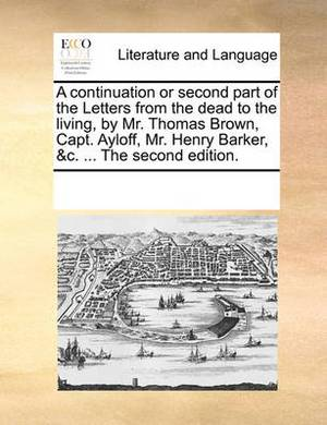 A Continuation or Second Part of the Letters from the Dead to the Living, by Mr. Thomas Brown, Capt. Ayloff, Mr. Henry Barker, &C. ... the Second Edition.
