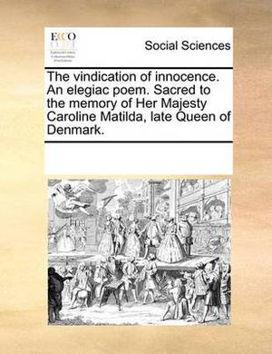 The Vindication of Innocence. an Elegiac Poem. Sacred to the Memory of Her Majesty Caroline Matilda, Late Queen of Denmark.
