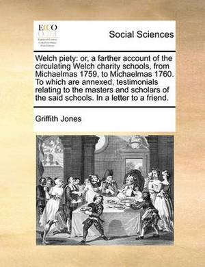 Welch Piety: Or, a Farther Account of the Circulating Welch Charity Schools, from Michaelmas 1759, to Michaelmas 1760. to Which Are Annexed, Testimonials Relating to the Masters and Scholars of the Said Schools. in a Letter to a Friend.