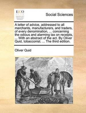 A Letter of Advice, Addressed to All Merchants, Manufacturers, and Traders, of Every Denomination, ... Concerning the Odious and Alarming Tax on Receipts, ... with an Abstract of the ACT. by Oliver Quid, Tobacconist. ... the Third Edition.