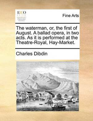 The Waterman, Or, the First of August. a Ballad Opera, in Two Acts. as It Is Performed at the Theatre-Royal, Hay-Market.