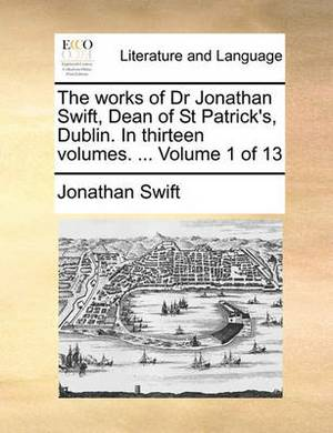 The Works of Dr Jonathan Swift, Dean of St Patrick's, Dublin. in Thirteen Volumes. ... Volume 1 of 13