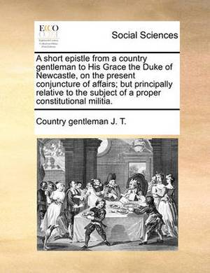 A Short Epistle from a Country Gentleman to His Grace the Duke of Newcastle, on the Present Conjuncture of Affairs; But Principally Relative to the Subject of a Proper Constitutional Militia.