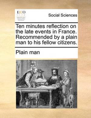 Ten Minutes Reflection on the Late Events in France. Recommended by a Plain Man to His Fellow Citizens.