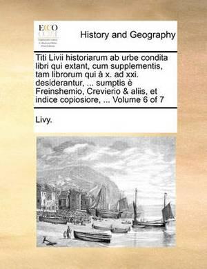 Titi LIVII Historiarum AB Urbe Condita Libri Qui Extant, Cum Supplementis, Tam Librorum Qui X. Ad XXI. Desiderantur, ... Sumptis Freinshemio, Crevierio & Aliis, Et Indice Copiosiore, ... Volume 6 of 7