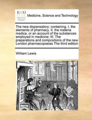The New Dispensatory: Containing, I. the Elements of Pharmacy. II. the Materia Medica, or an Account of the Substances Employed in Medicine; III. the Preparations and Compositions of the New London Pharmacopoeias the Third Edition