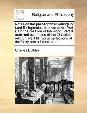 Notes on the Philosophical Writings of Lord Bolingbroke. in Three Parts. Part I. on the Creation of the World. Part II. Truth and Evidences of the Christian Religion. Part III. Moral Perfections of the Deity and a Future State.