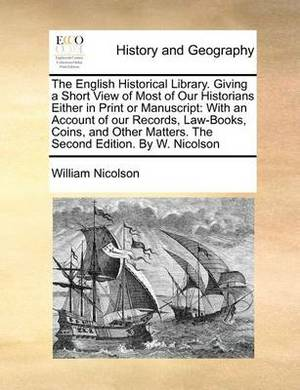 The English Historical Library. Giving a Short View of Most of Our Historians Either in Print or Manuscript: With an Account of Our Records, Law-Books, Coins, and Other Matters. the Second Edition. by W. Nicolson