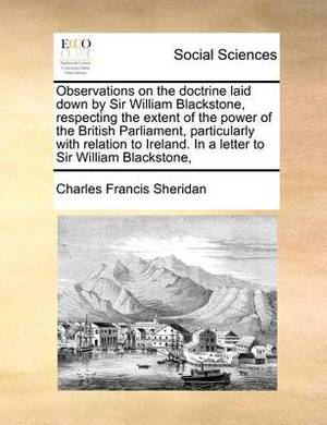 Observations on the Doctrine Laid Down by Sir William Blackstone, Respecting the Extent of the Power of the British Parliament, Particularly with Relation to Ireland. in a Letter to Sir William Blackstone,